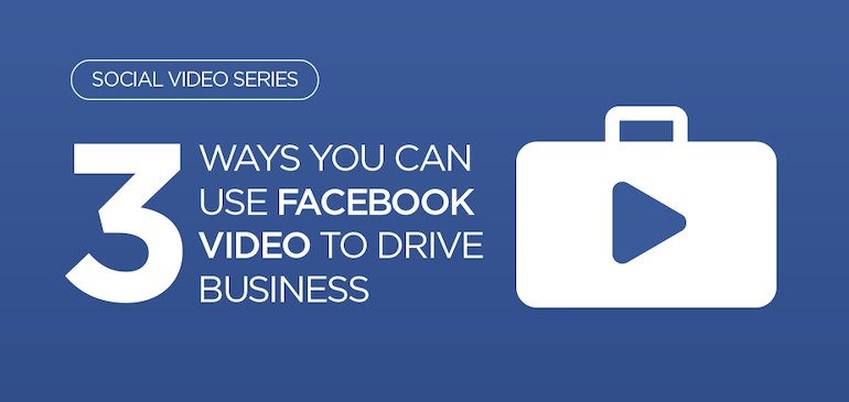 3 Ways You Can Use Facebook Video to Drive Business