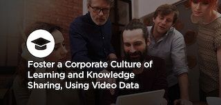 Foster a Corporate Culture of Learning and Knowledge Sharing, Using Video Data