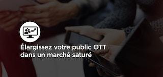 Élargissez votre public OTT dans un marché saturé