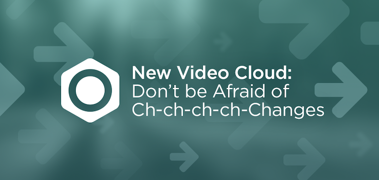 The New Video Cloud: Don't be Afraid of Ch-ch-ch-ch-Changes