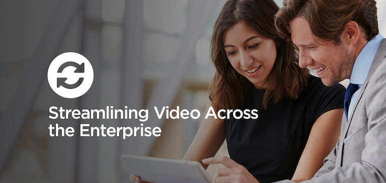 Streamlining Video Across the Enterprise