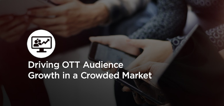 Driving OTT Audience Growth in a Crowded Market