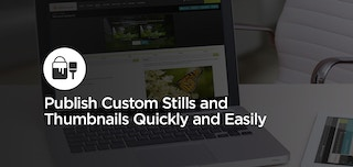 How To: Publish Custom Stills and Thumbnails Quickly and Easily