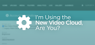 I'm Using the New Video Cloud, Are You?