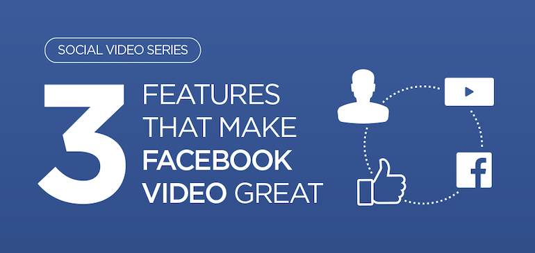 3 Features that Make Facebook Video Great