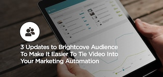 How to: 3 Updates to Brightcove Audience To Make It Easier To Tie Video Into Your Marketing Automation
