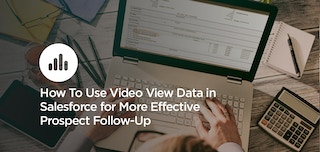 How To Use Video View Data in Salesforce and Make Follow-Ups More Effective