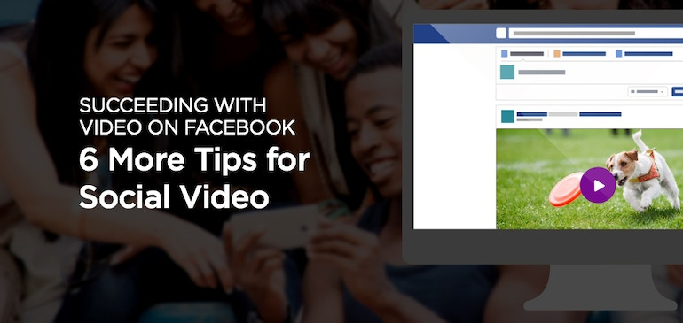 Succeeding with Video on Facebook: 6 More Tips for Social Video, #CMWorld